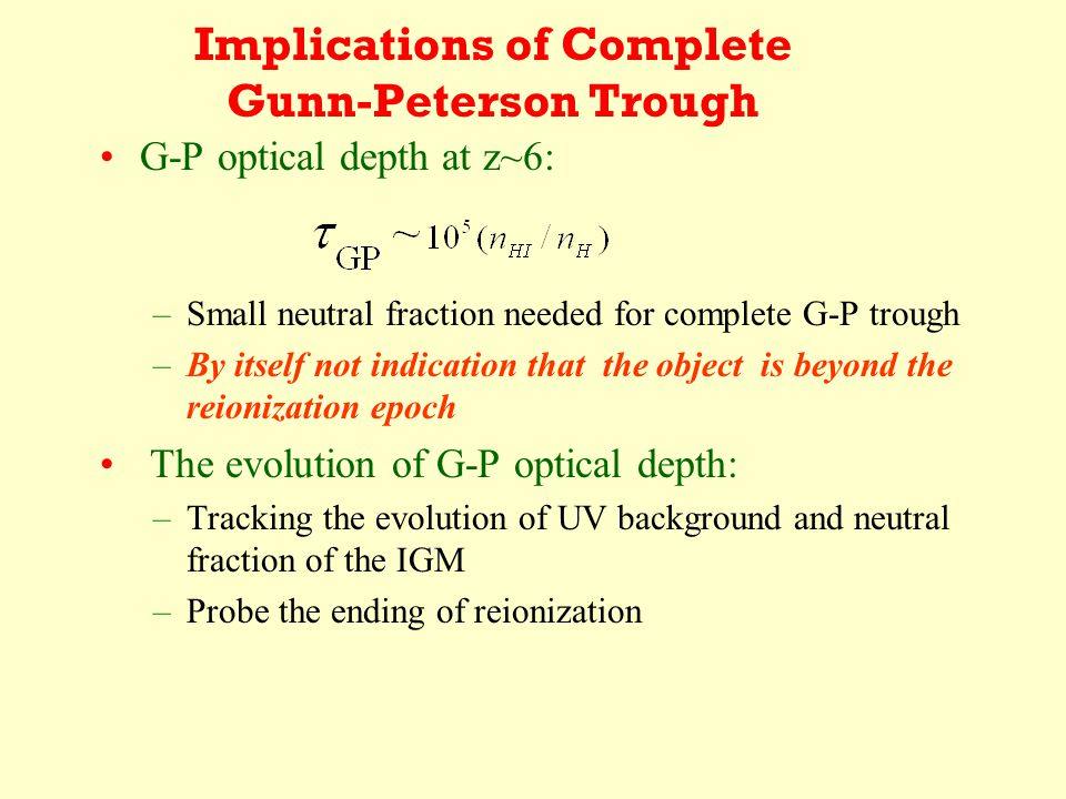 Implications of Complete Gunn-Peterson Trough G-P optical depth at z~6: –Small neutral fraction needed for complete G-P trough –By itself not indication that the object is beyond the reionization epoch The evolution of G-P optical depth: –Tracking the evolution of UV background and neutral fraction of the IGM –Probe the ending of reionization