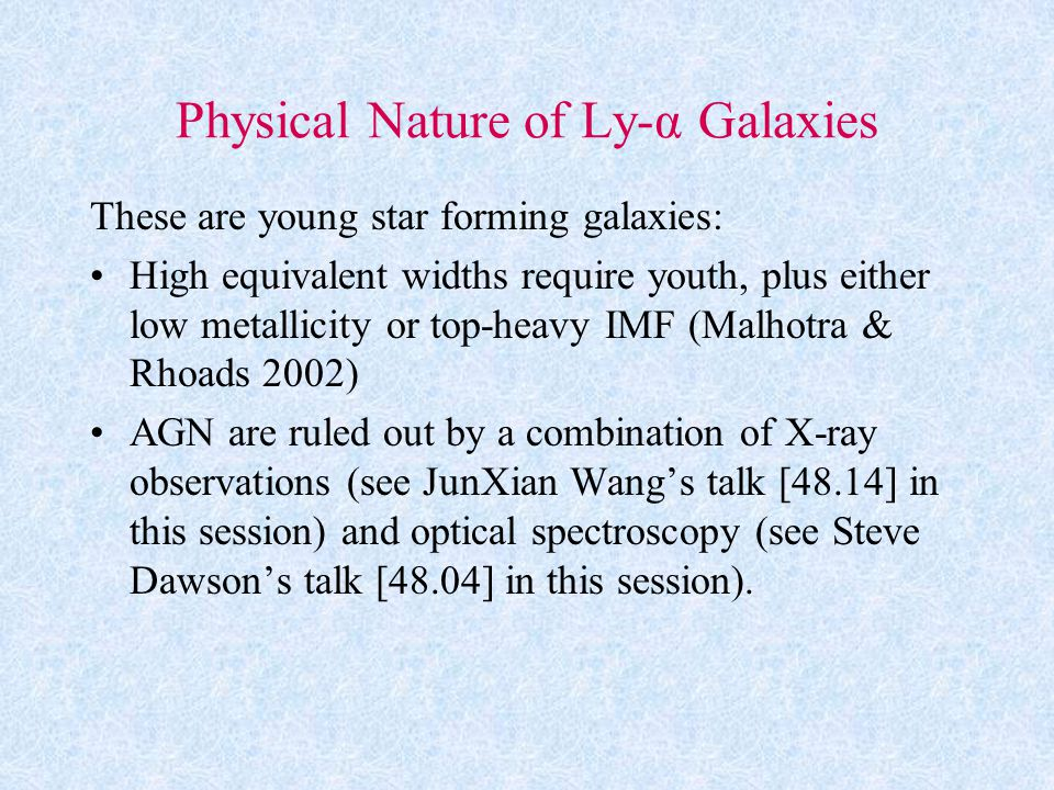 Physical Nature of Ly-α Galaxies These are young star forming galaxies: High equivalent widths require youth, plus either low metallicity or top-heavy IMF (Malhotra & Rhoads 2002) AGN are ruled out by a combination of X-ray observations (see JunXian Wang's talk [48.14] in this session) and optical spectroscopy (see Steve Dawson's talk [48.04] in this session).