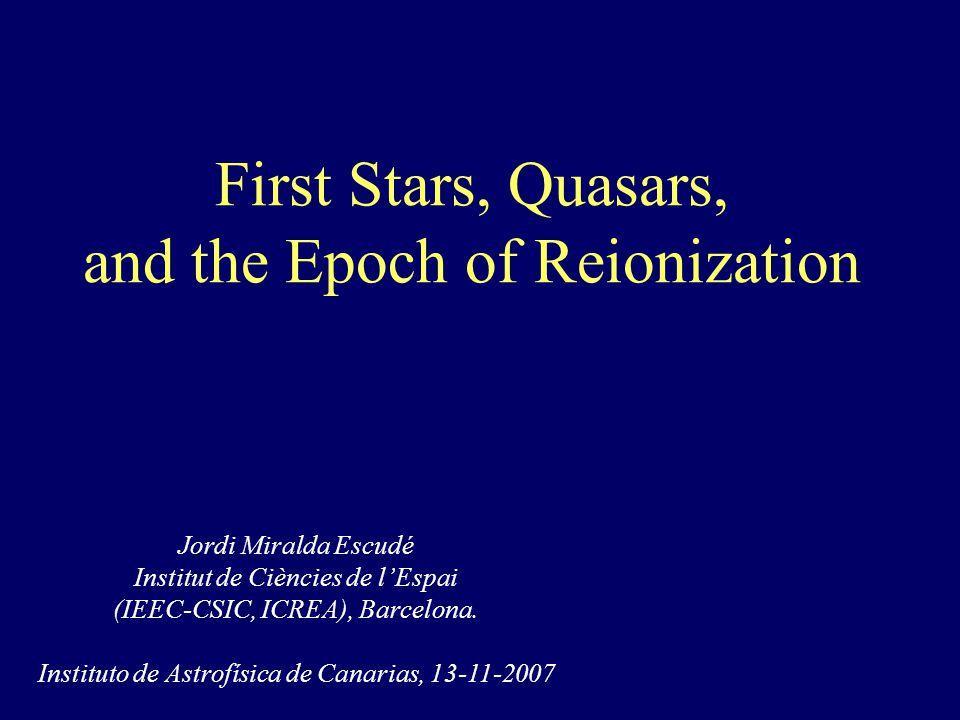 First Stars, Quasars, and the Epoch of Reionization Jordi Miralda Escudé Institut de Ciències de l'Espai (IEEC-CSIC, ICREA), Barcelona.