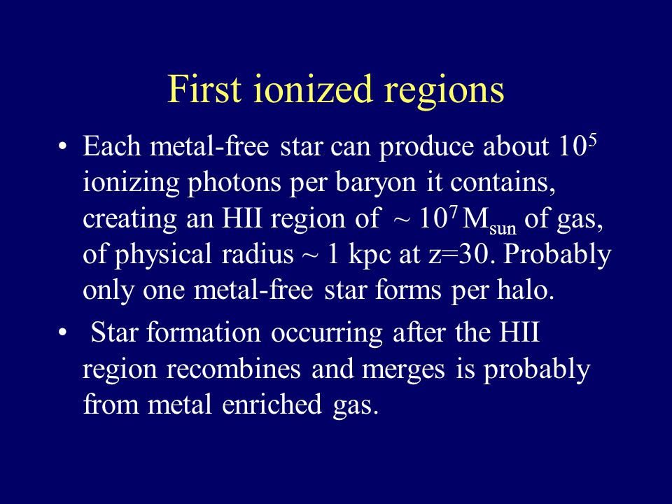 First ionized regions Each metal-free star can produce about 10 5 ionizing photons per baryon it contains, creating an HII region of ~ 10 7 M sun of gas, of physical radius ~ 1 kpc at z=30.