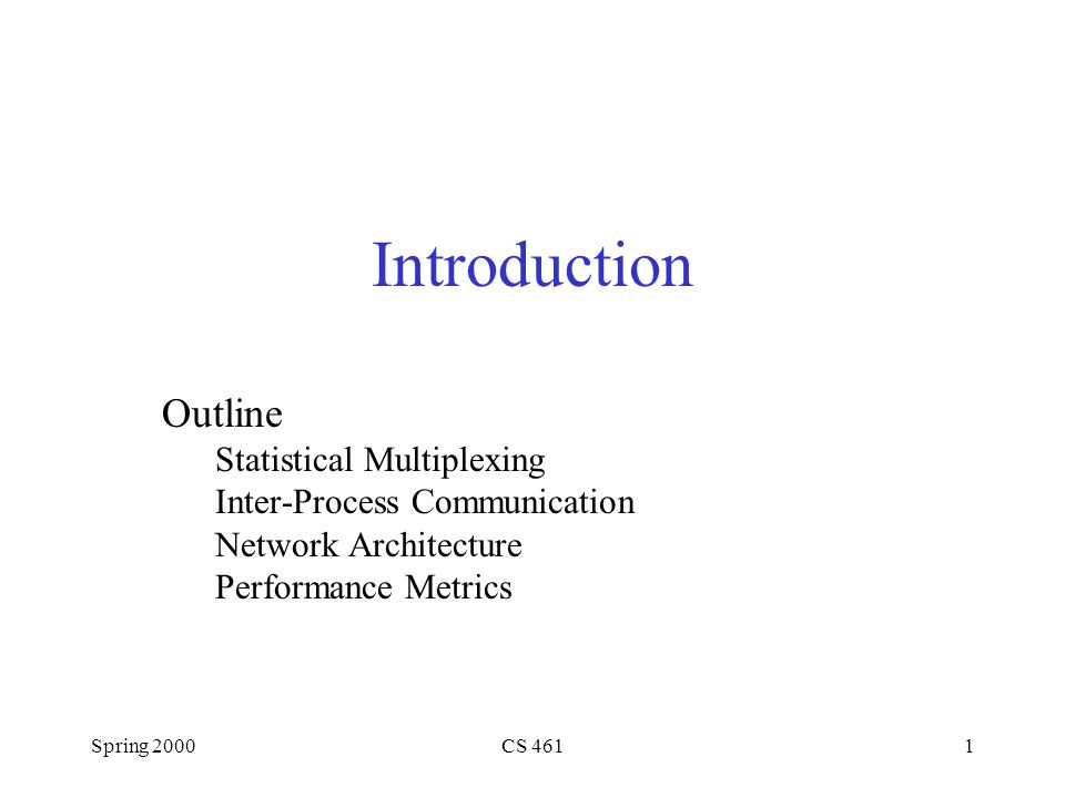 Spring 2000CS 4611 Introduction Outline Statistical Multiplexing Inter-Process Communication Network Architecture Performance Metrics