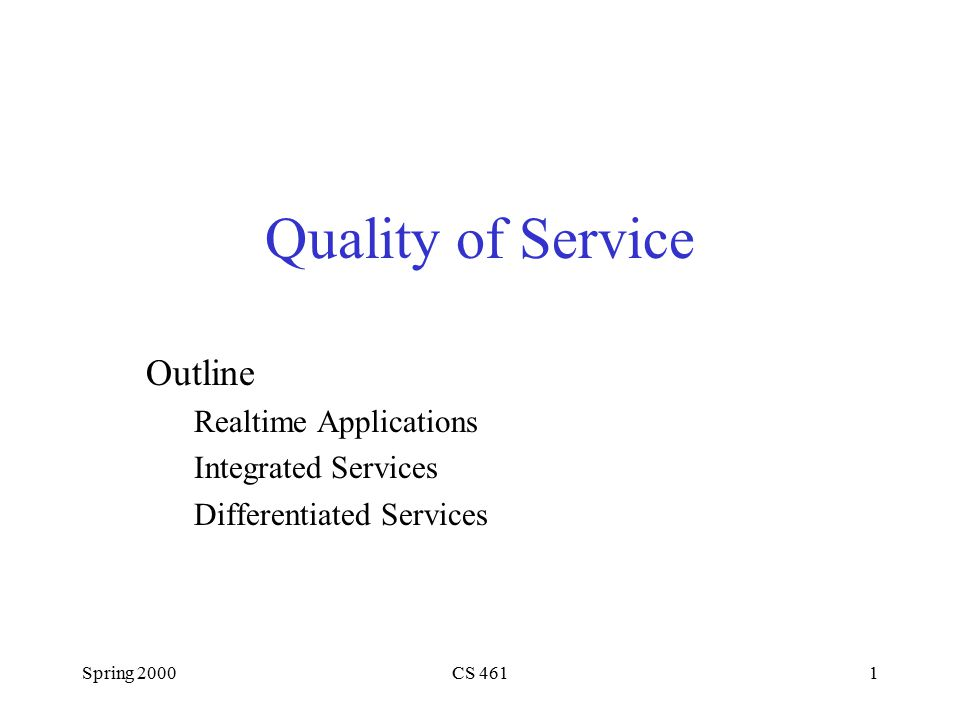 Spring 2000CS 4611 Quality of Service Outline Realtime Applications Integrated Services Differentiated Services