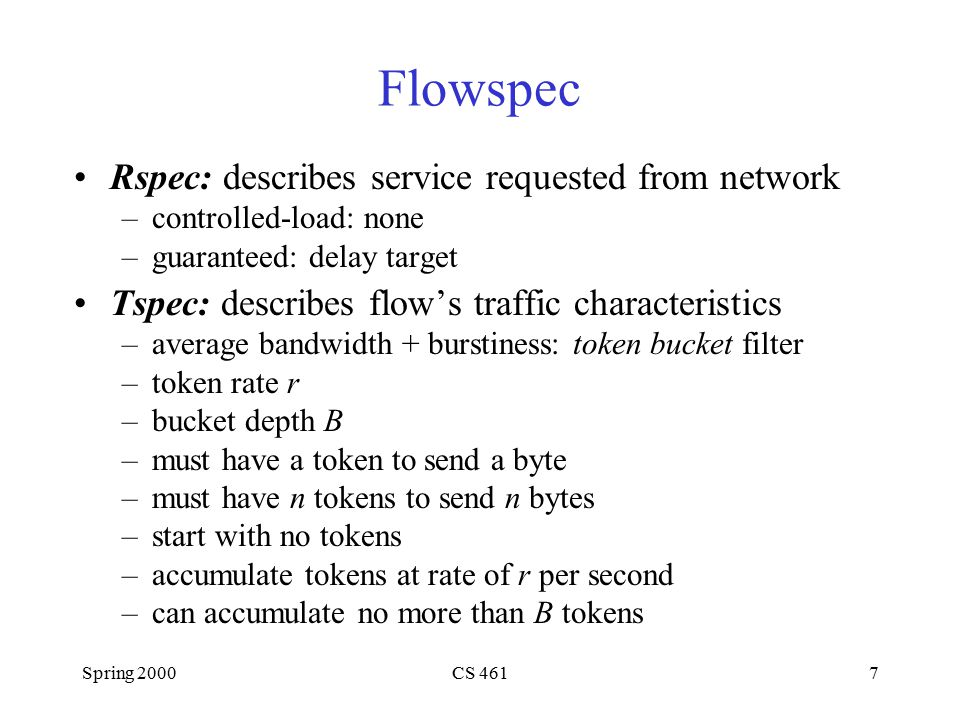 Spring 2000CS 4617 Flowspec Rspec: describes service requested from network –controlled-load: none –guaranteed: delay target Tspec: describes flow's traffic characteristics –average bandwidth + burstiness: token bucket filter –token rate r –bucket depth B –must have a token to send a byte –must have n tokens to send n bytes –start with no tokens –accumulate tokens at rate of r per second –can accumulate no more than B tokens