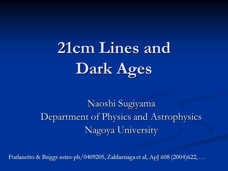 21cm Lines and Dark Ages Naoshi Sugiyama Department of Physics and Astrophysics Nagoya University Furlanetto & Briggs astro-ph/0409205, Zaldarriaga et al, ApJ 608 (2004)622, …