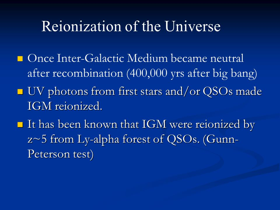 Clues to reveal Reionization of the Universe Gunn-Peterson Test: Gunn-Peterson Test: Ly-alpha Absorption by Neutral Hydrogen Reionization completed by z~6 CMB Polarization: CMB Polarization: Scattering by Ionized Hydrogen (electrons) Optical depth of Thomson Scattering  =0.1 Reionization took place at z~10 21cm Tomography 21cm Tomography
