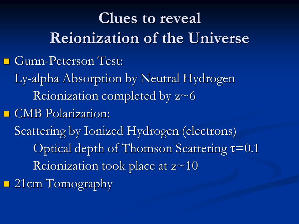 Clues to reveal Reionization of the Universe Gunn-Peterson Test: Gunn-Peterson Test: Ly-alpha Absorption by Neutral Hydrogen Reionization completed by z~6 CMB Polarization: CMB Polarization: Scattering by Ionized Hydrogen (electrons) Optical depth of Thomson Scattering  =0.1 Reionization took place at z~10 21cm Tomography 21cm Tomography