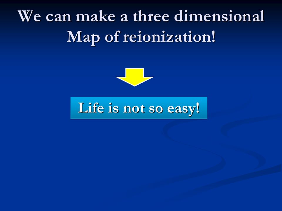 We can make a three dimensional Map of reionization! Life is not so easy!