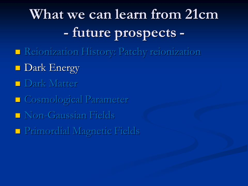 What we can learn from 21cm - future prospects - Reionization History: Patchy reionization Reionization History: Patchy reionization Dark Energy Dark Energy Dark Matter Dark Matter Cosmological Parameter Cosmological Parameter Non-Gaussian Fields Non-Gaussian Fields Primordial Magnetic Fields Primordial Magnetic Fields