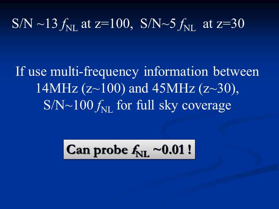S/N ~13 f NL at z=100, S/N~5 f NL at z=30 If use multi-frequency information between 14MHz (z~100) and 45MHz (z~30), S/N~100 f NL for full sky coverage Can probe f NL ~0.01 !
