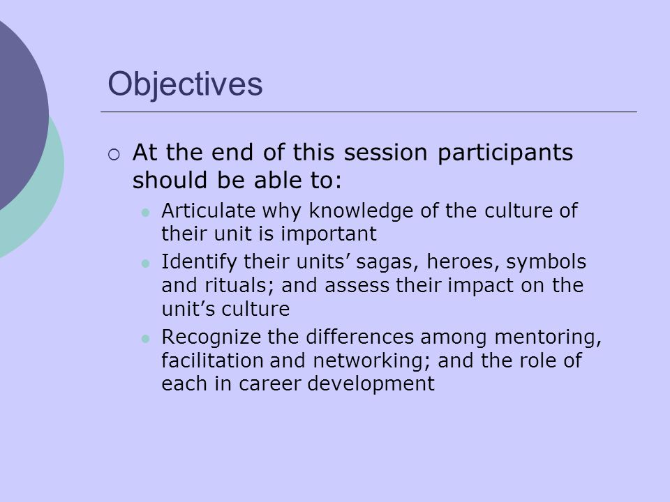 Objectives  At the end of this session participants should be able to: Articulate why knowledge of the culture of their unit is important Identify their units' sagas, heroes, symbols and rituals; and assess their impact on the unit's culture Recognize the differences among mentoring, facilitation and networking; and the role of each in career development