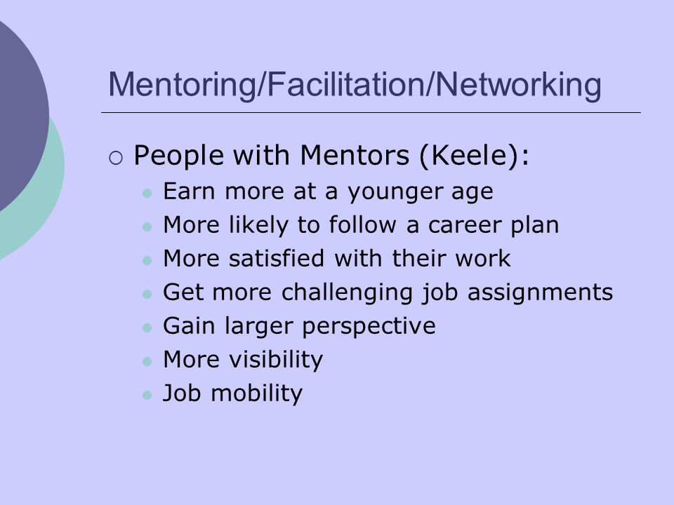 Mentoring/Facilitation/Networking  People with Mentors (Keele): Earn more at a younger age More likely to follow a career plan More satisfied with their work Get more challenging job assignments Gain larger perspective More visibility Job mobility