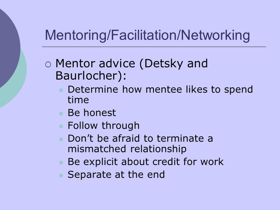 Mentoring/Facilitation/Networking  Mentor advice (Detsky and Baurlocher): Determine how mentee likes to spend time Be honest Follow through Don't be afraid to terminate a mismatched relationship Be explicit about credit for work Separate at the end