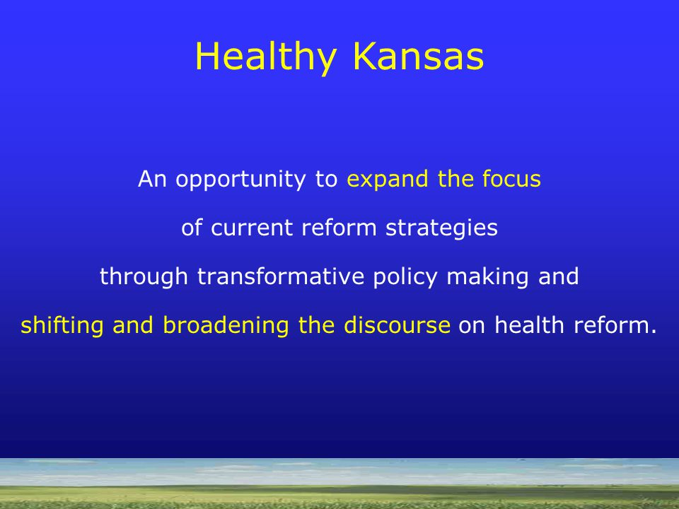 Source: Center for Health Transformation Healthy Kansas 4 parallel layers of health transformation needed: Individual Change Institutional/Provider Change Cultural Change Science Changes Everything