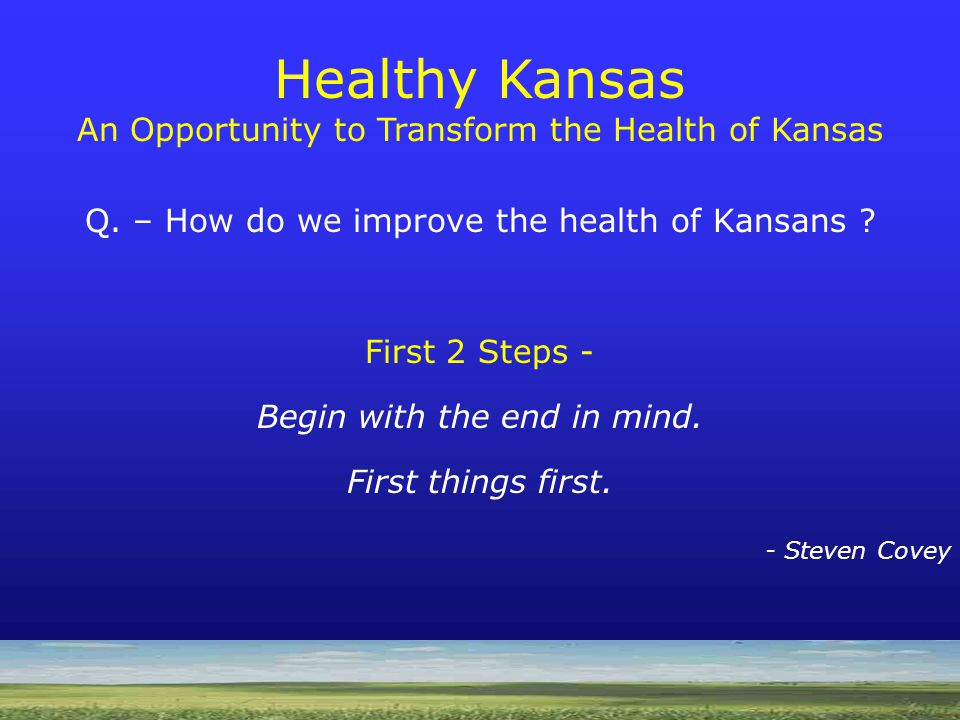 Q. – How do we improve the health of Kansans . First 2 Steps - Begin with the end in mind.
