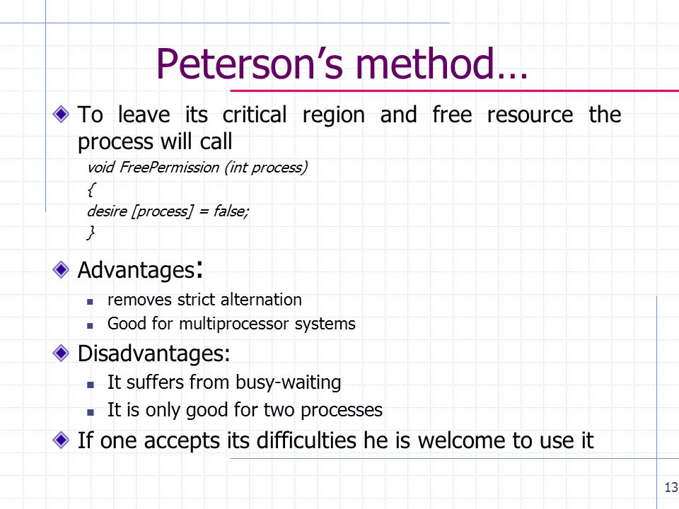 Peterson's method… To leave its critical region and free resource the process will call void FreePermission (int process) { desire [process] = false; } Advantages : removes strict alternation Good for multiprocessor systems Disadvantages: It suffers from busy-waiting It is only good for two processes If one accepts its difficulties he is welcome to use it m 13