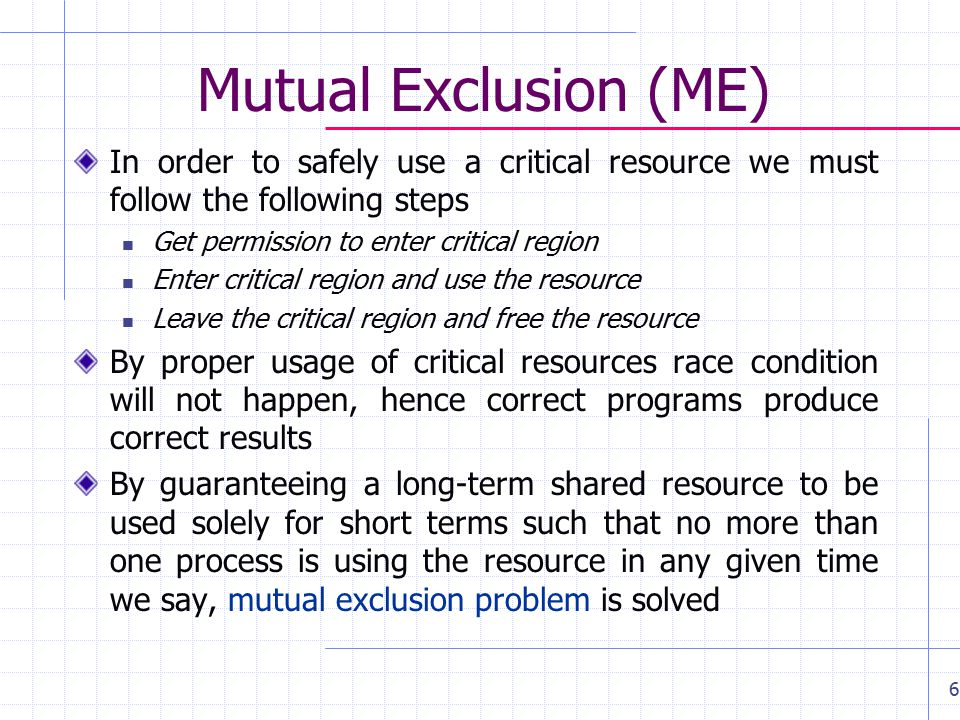 Mutual Exclusion (ME) In order to safely use a critical resource we must follow the following steps Get permission to enter critical region Enter critical region and use the resource Leave the critical region and free the resource By proper usage of critical resources race condition will not happen, hence correct programs produce correct results By guaranteeing a long-term shared resource to be used solely for short terms such that no more than one process is using the resource in any given time we say, mutual exclusion problem is solved 6