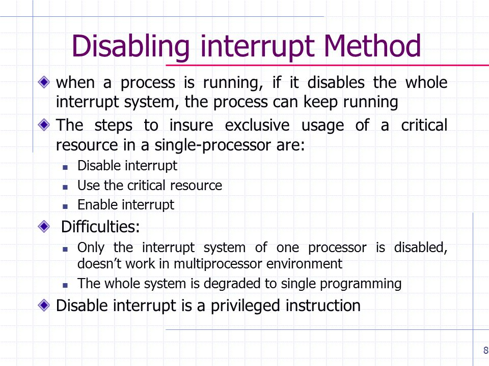 Disabling interrupt Method when a process is running, if it disables the whole interrupt system, the process can keep running The steps to insure exclusive usage of a critical resource in a single-processor are: Disable interrupt Use the critical resource Enable interrupt Difficulties: Only the interrupt system of one processor is disabled, doesn't work in multiprocessor environment The whole system is degraded to single programming Disable interrupt is a privileged instruction 8