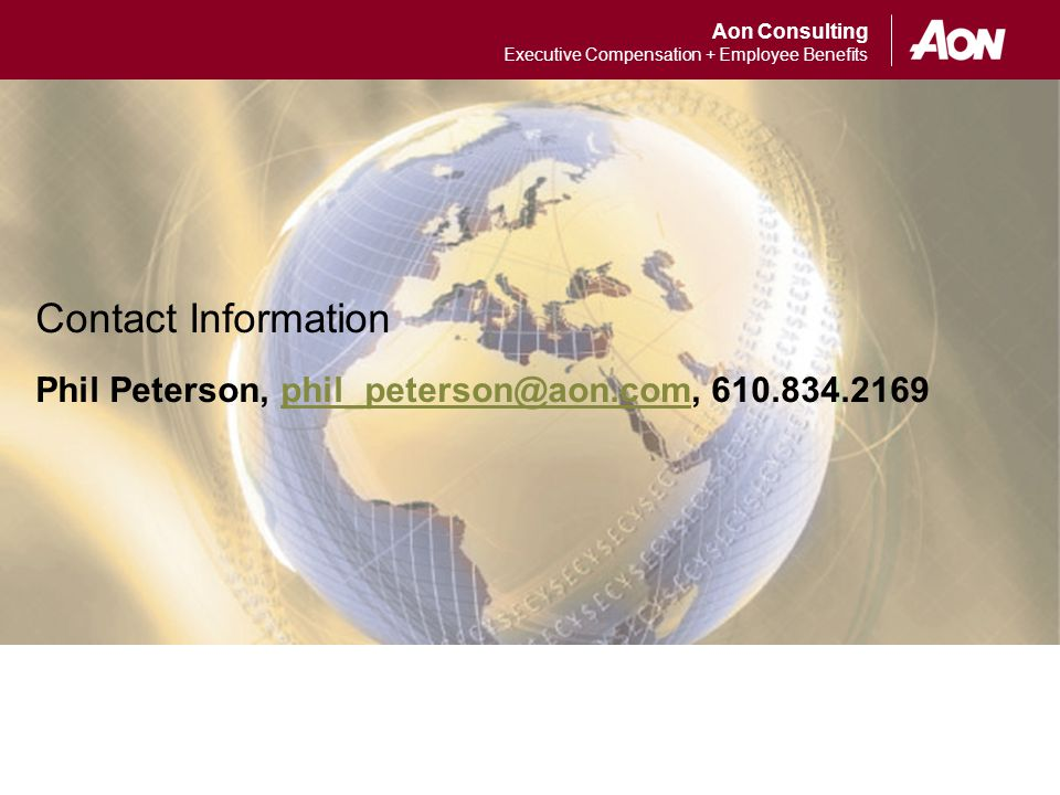Aon Consulting Executive Compensation + Employee Benefits Contact Information Phil Peterson, phil_peterson@aon.com, 610.834.2169phil_peterson@aon.com Contact Information Phil Peterson, phil_peterson@aon.com, 610.834.2169phil_peterson@aon.com