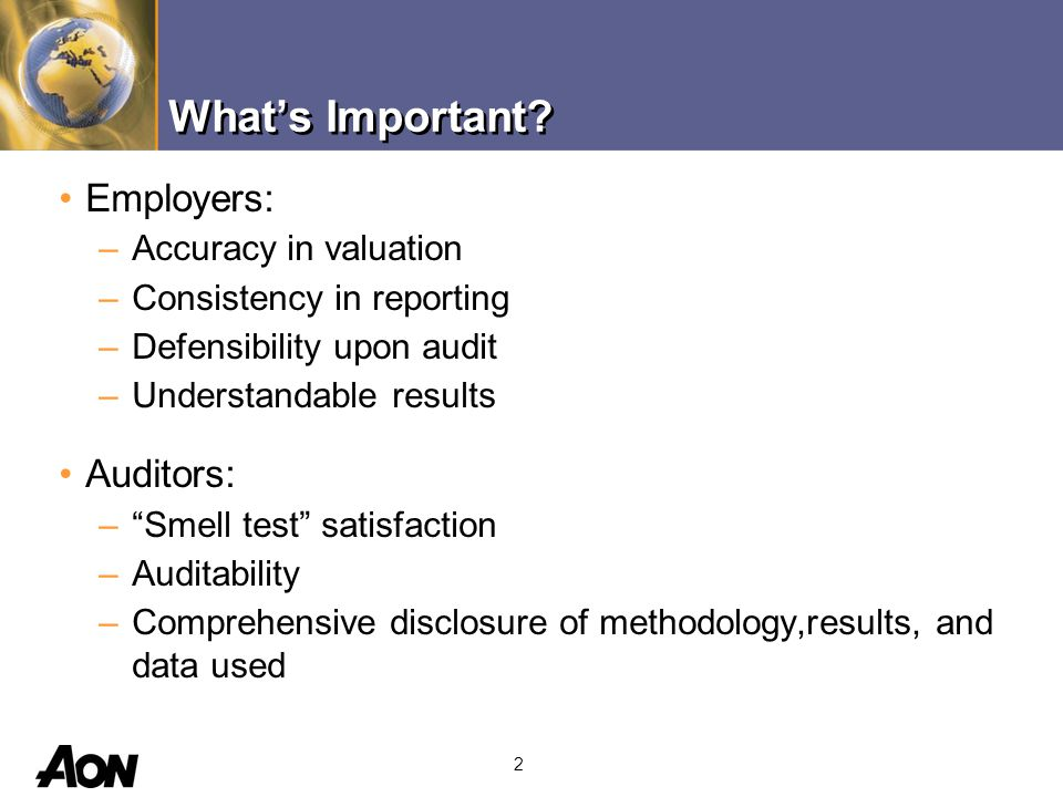 2 Employers: –Accuracy in valuation –Consistency in reporting –Defensibility upon audit –Understandable results Auditors: – Smell test satisfaction –Auditability –Comprehensive disclosure of methodology,results, and data used What's Important?