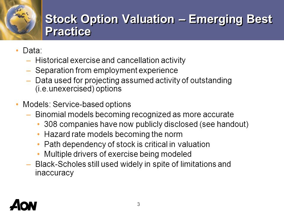 4 Models: Service-based options –Aon has developed a new, more accurate version of Black- Scholes; always gives a lower fair value; better captures distribution of exercise behavior; easy audit review Models: Performance-based options –Performance-based options and share plans must use combination of binomial and Monte Carlo simulation Assumptions –Volatility is chosen based on combination of terms and types –Exercise behavior used to model life hazard rates, so expected life only needed for Black-Scholes –Separation from employment assumptions made at all points where option is underwater Stock Option Valuation – Emerging Best Practice
