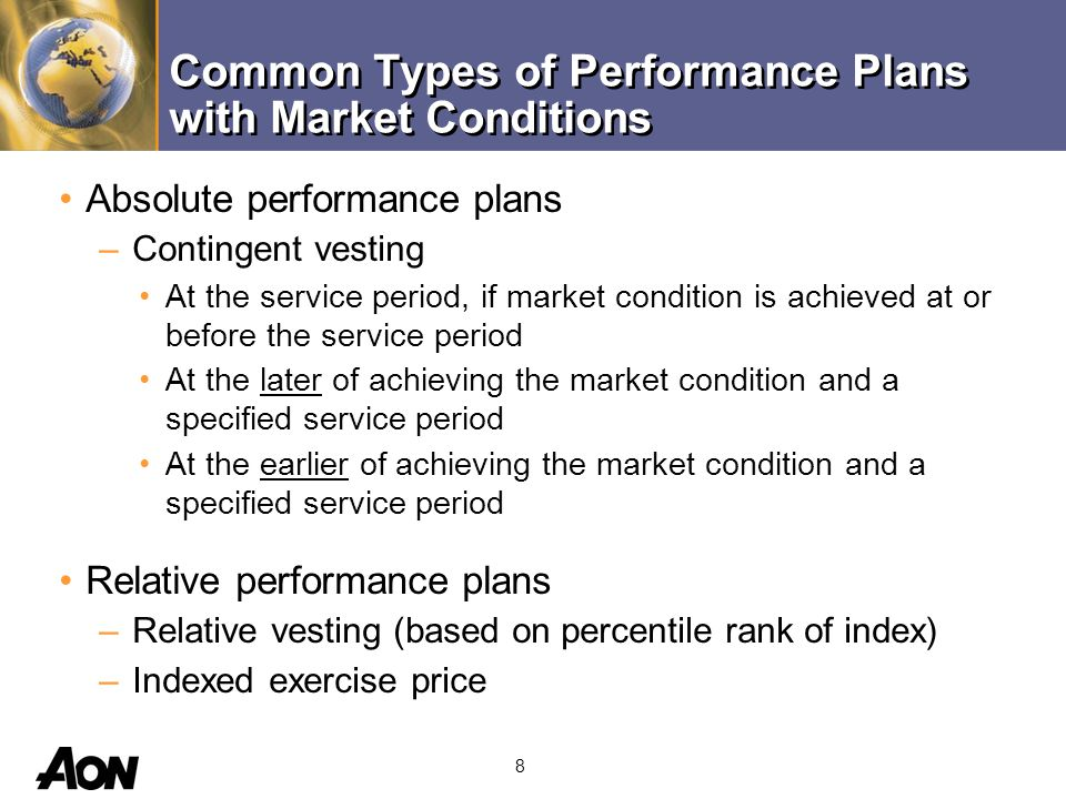 8 Common Types of Performance Plans with Market Conditions Absolute performance plans –Contingent vesting At the service period, if market condition is achieved at or before the service period At the later of achieving the market condition and a specified service period At the earlier of achieving the market condition and a specified service period Relative performance plans –Relative vesting (based on percentile rank of index) –Indexed exercise price
