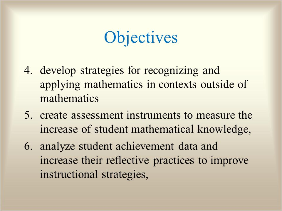 Objectives 4.develop strategies for recognizing and applying mathematics in contexts outside of mathematics 5.create assessment instruments to measure the increase of student mathematical knowledge, 6.analyze student achievement data and increase their reflective practices to improve instructional strategies,