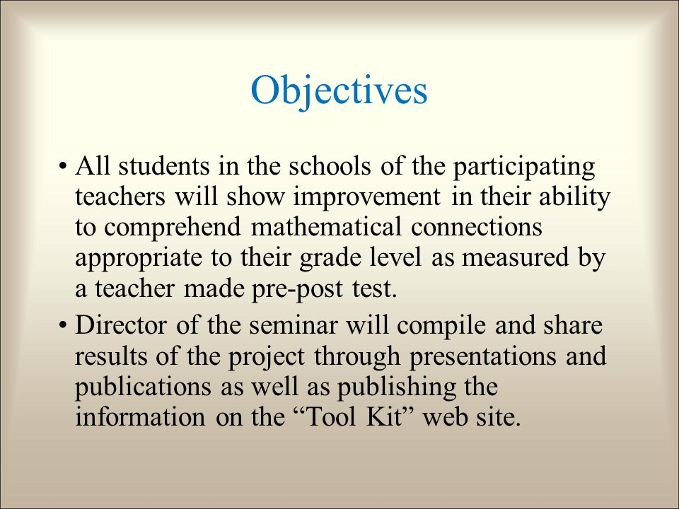 Objectives All students in the schools of the participating teachers will show improvement in their ability to comprehend mathematical connections appropriate to their grade level as measured by a teacher made pre-post test.