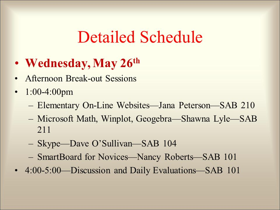 Detailed Schedule Wednesday, May 26 th Afternoon Break-out Sessions 1:00-4:00pm –Elementary On-Line Websites—Jana Peterson—SAB 210 –Microsoft Math, Winplot, Geogebra—Shawna Lyle—SAB 211 –Skype—Dave O'Sullivan—SAB 104 –SmartBoard for Novices—Nancy Roberts—SAB 101 4:00-5:00—Discussion and Daily Evaluations—SAB 101