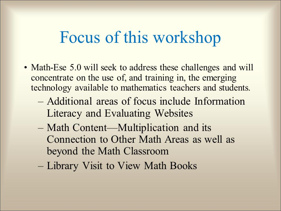 Focus of this workshop Math-Ese 5.0 will seek to address these challenges and will concentrate on the use of, and training in, the emerging technology available to mathematics teachers and students.