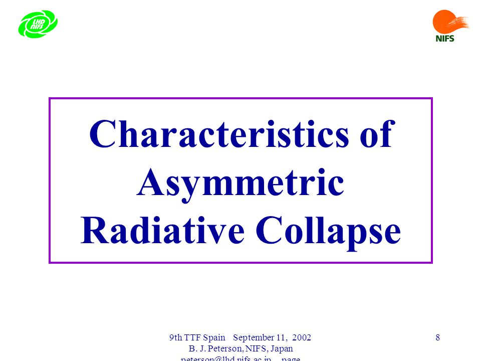 9th TTF Spain September 11, 2002 B. J. Peterson, NIFS, Japan peterson@lhd.nifs.ac.jp page 8 Characteristics of Asymmetric Radiative Collapse