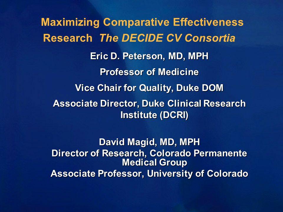 Maximizing Comparative Effectiveness Research The DECIDE CV Consortia Eric D. Peterson, MD, MPH Professor of Medicine Vice Chair for Quality, Duke DOM