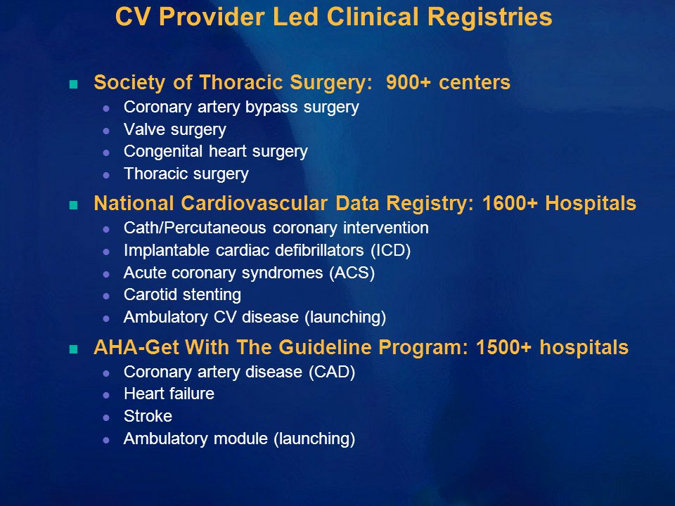 CV Provider Led Clinical Registries n Society of Thoracic Surgery: 900+ centers l Coronary artery bypass surgery l Valve surgery l Congenital heart surgery l Thoracic surgery n National Cardiovascular Data Registry: 1600+ Hospitals l Cath/Percutaneous coronary intervention l Implantable cardiac defibrillators (ICD) l Acute coronary syndromes (ACS) l Carotid stenting l Ambulatory CV disease (launching) n AHA-Get With The Guideline Program: 1500+ hospitals l Coronary artery disease (CAD) l Heart failure l Stroke l Ambulatory module (launching)