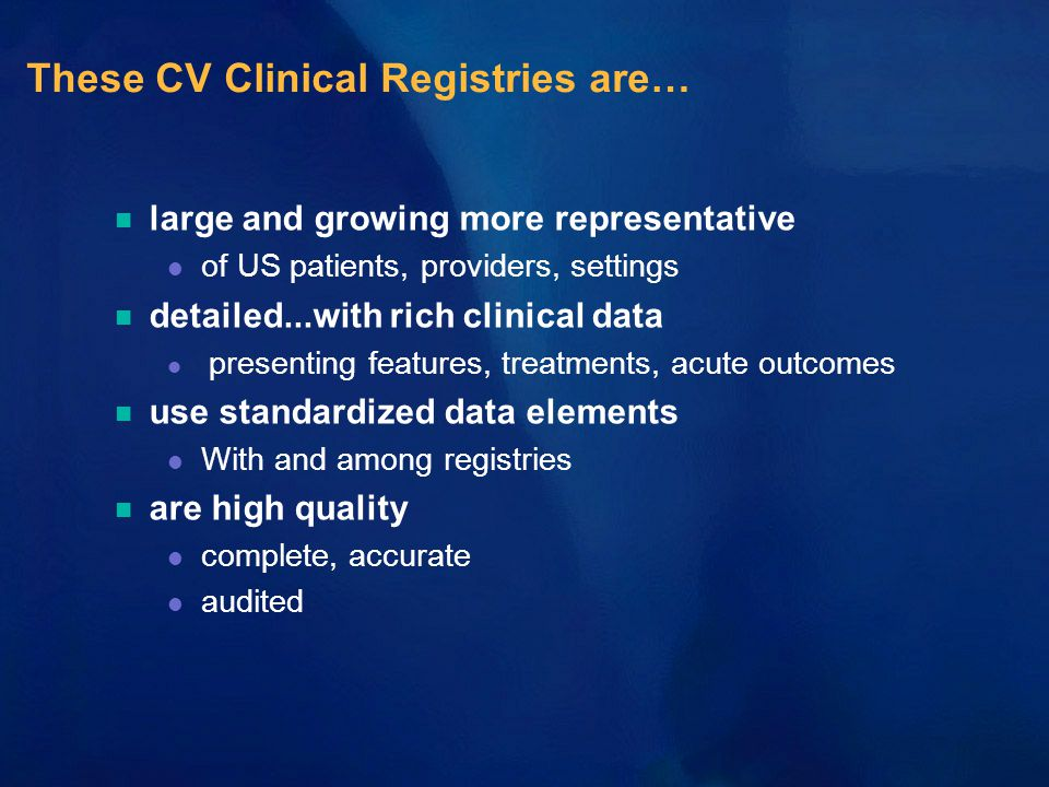 These CV Clinical Registries are… n large and growing more representative l of US patients, providers, settings n detailed...with rich clinical data l presenting features, treatments, acute outcomes n use standardized data elements l With and among registries n are high quality l complete, accurate l audited