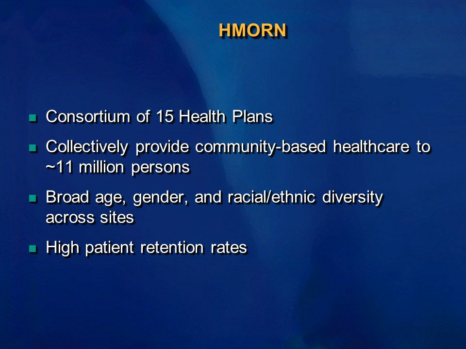 HMORN n Consortium of 15 Health Plans n Collectively provide community-based healthcare to ~11 million persons n Broad age, gender, and racial/ethnic diversity across sites n High patient retention rates