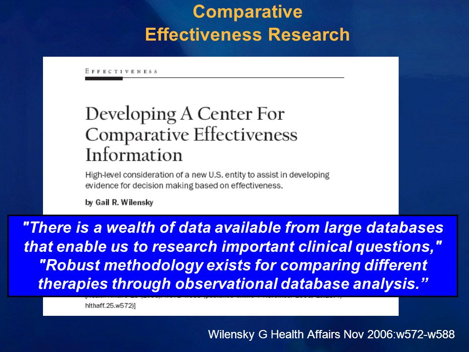 Comparative Effectiveness Research Wilensky G Health Affairs Nov 2006:w572-w588 There is a wealth of data available from large databases that enable us to research important clinical questions, Robust methodology exists for comparing different therapies through observational database analysis.