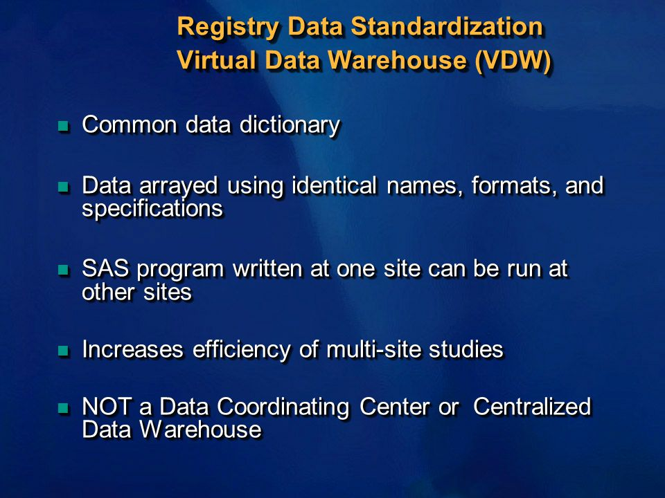 Registry Data Standardization Virtual Data Warehouse (VDW) n Common data dictionary n Data arrayed using identical names, formats, and specifications n SAS program written at one site can be run at other sites n Increases efficiency of multi-site studies n NOT a Data Coordinating Center or Centralized Data Warehouse