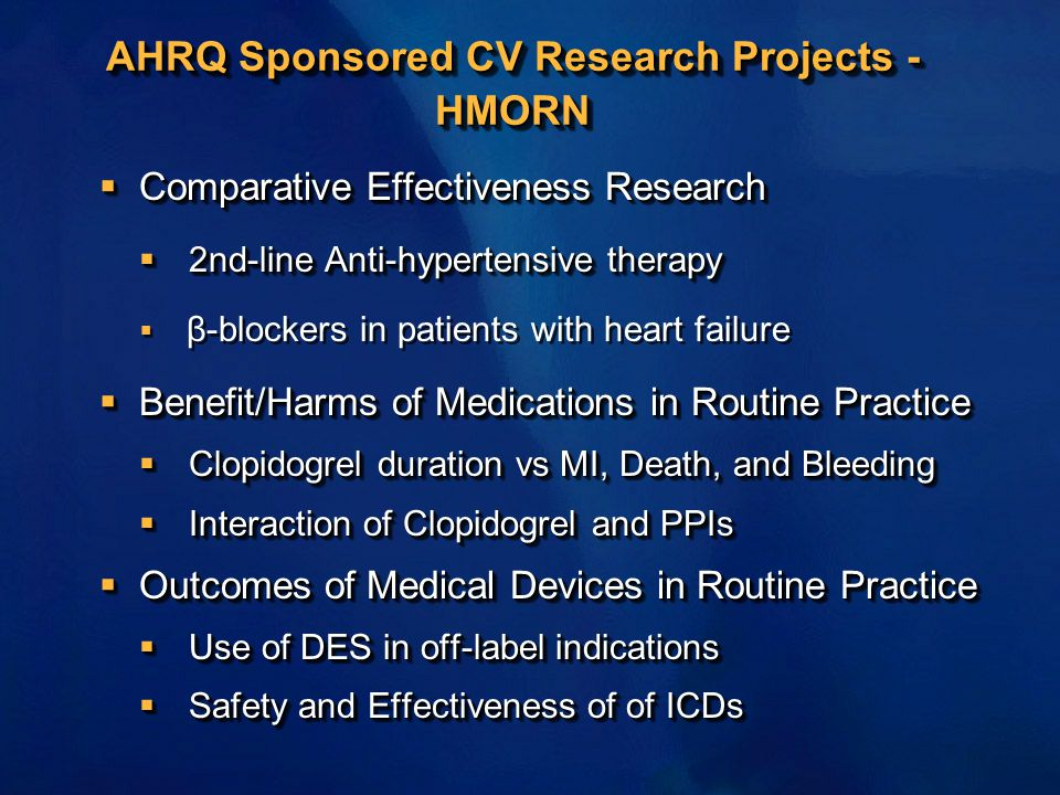AHRQ Sponsored CV Research Projects - HMORN  Comparative Effectiveness Research  2nd-line Anti-hypertensive therapy  β-blockers in patients with heart failure  Benefit/Harms of Medications in Routine Practice  Clopidogrel duration vs MI, Death, and Bleeding  Interaction of Clopidogrel and PPIs  Outcomes of Medical Devices in Routine Practice  Use of DES in off-label indications  Safety and Effectiveness of of ICDs