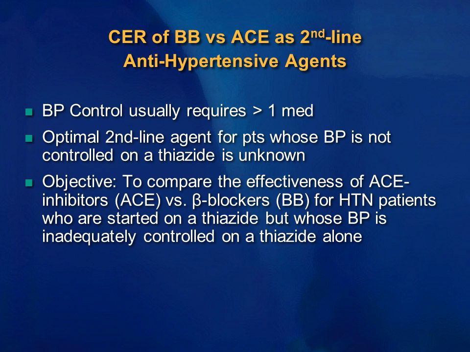 CER of BB vs ACE as 2 nd -line Anti-Hypertensive Agents n BP Control usually requires > 1 med n Optimal 2nd-line agent for pts whose BP is not controlled on a thiazide is unknown n Objective: To compare the effectiveness of ACE- inhibitors (ACE) vs.