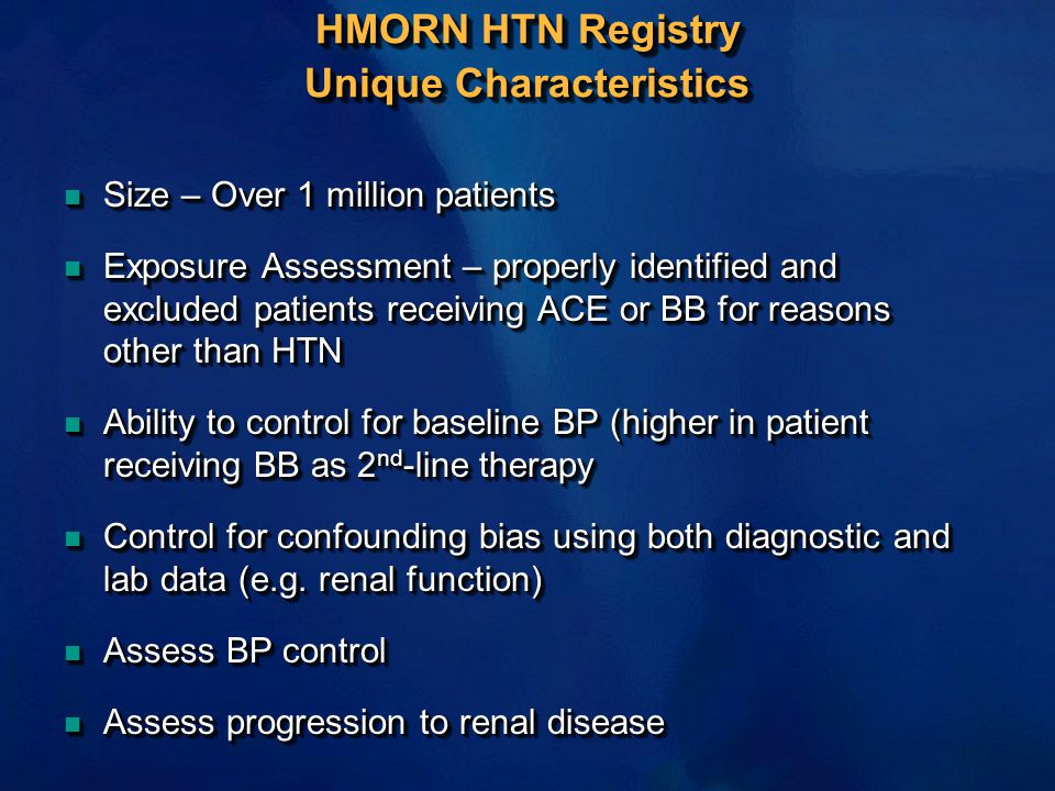 HMORN HTN Registry Unique Characteristics n Size – Over 1 million patients n Exposure Assessment – properly identified and excluded patients receiving ACE or BB for reasons other than HTN n Ability to control for baseline BP (higher in patient receiving BB as 2 nd -line therapy n Control for confounding bias using both diagnostic and lab data (e.g.