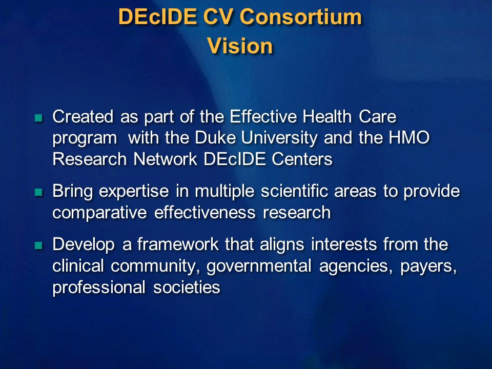 DEcIDE CV Consortium Vision n Created as part of the Effective Health Care program with the Duke University and the HMO Research Network DEcIDE Center