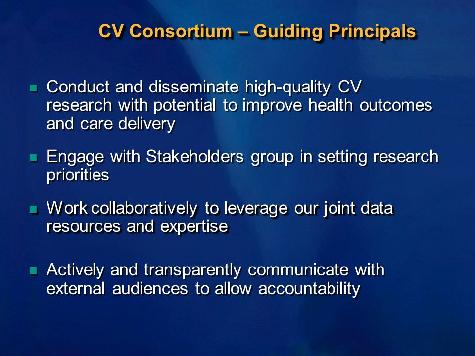 CV Consortium – Guiding Principals n Conduct and disseminate high-quality CV research with potential to improve health outcomes and care delivery n Engage with Stakeholders group in setting research priorities n Work collaboratively to leverage our joint data resources and expertise n Actively and transparently communicate with external audiences to allow accountability