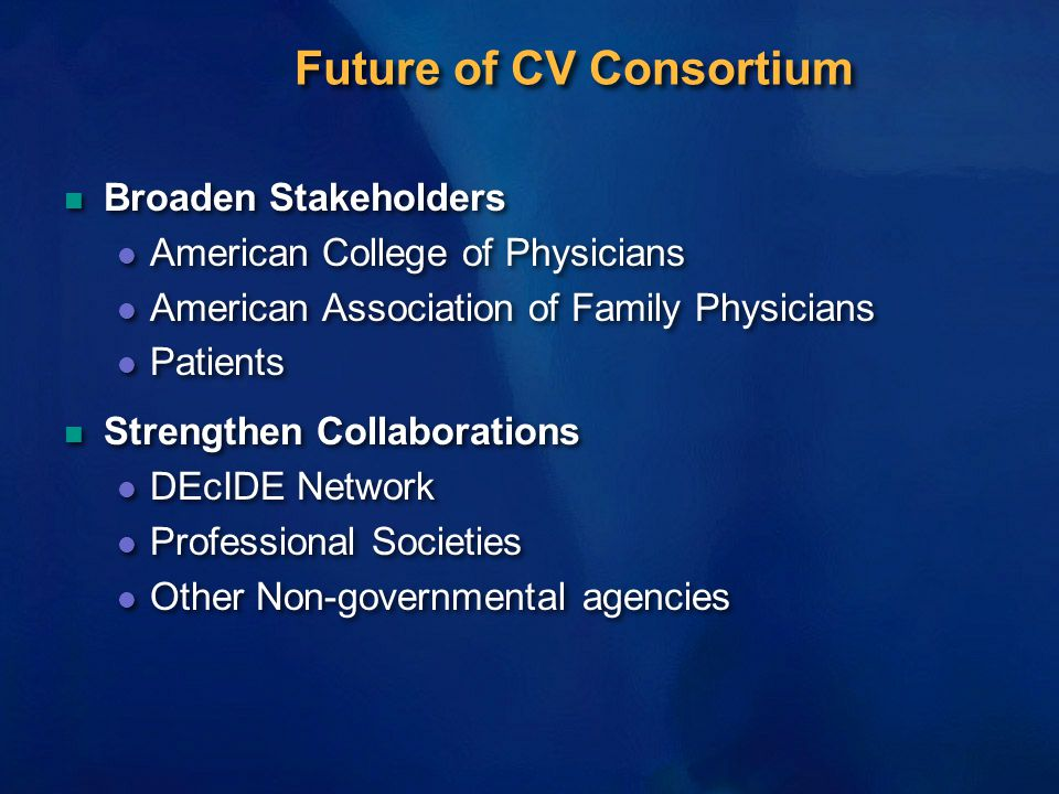 Future of CV Consortium n Broaden Stakeholders l American College of Physicians l American Association of Family Physicians l Patients n Strengthen Collaborations l DEcIDE Network l Professional Societies l Other Non-governmental agencies n Broaden Stakeholders l American College of Physicians l American Association of Family Physicians l Patients n Strengthen Collaborations l DEcIDE Network l Professional Societies l Other Non-governmental agencies