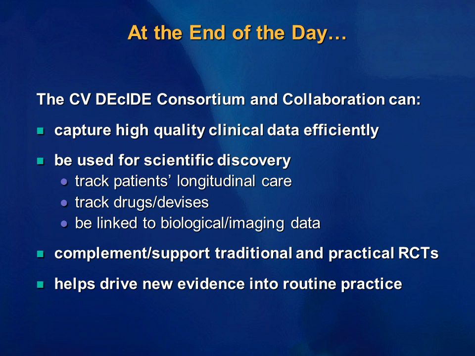At the End of the Day… The CV DEcIDE Consortium and Collaboration can: n capture high quality clinical data efficiently n be used for scientific discovery l track patients' longitudinal care l track drugs/devises l be linked to biological/imaging data n complement/support traditional and practical RCTs n helps drive new evidence into routine practice