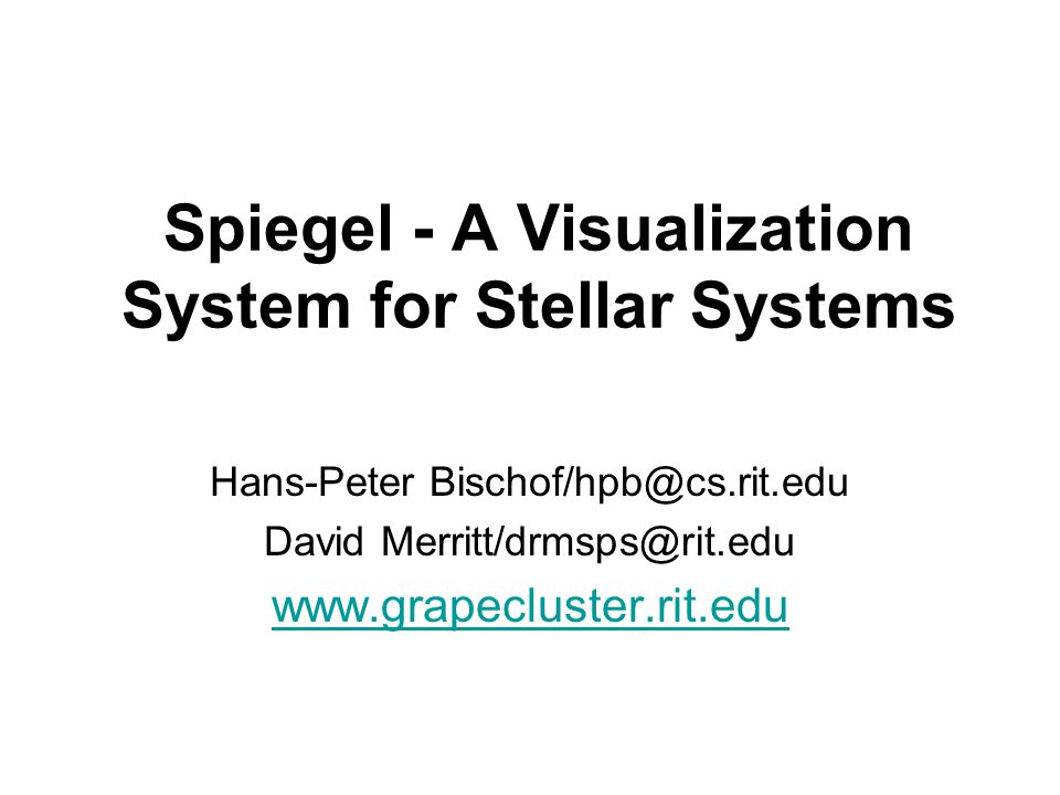 Spiegel - A Visualization System for Stellar Systems Hans-Peter Bischof/hpb@cs.rit.edu David Merritt/drmsps@rit.edu www.grapecluster.rit.edu