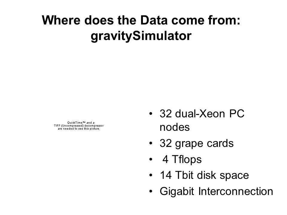 Where does the Data come from: gravitySimulator 32 dual-Xeon PC nodes 32 grape cards 4 Tflops 14 Tbit disk space Gigabit Interconnection