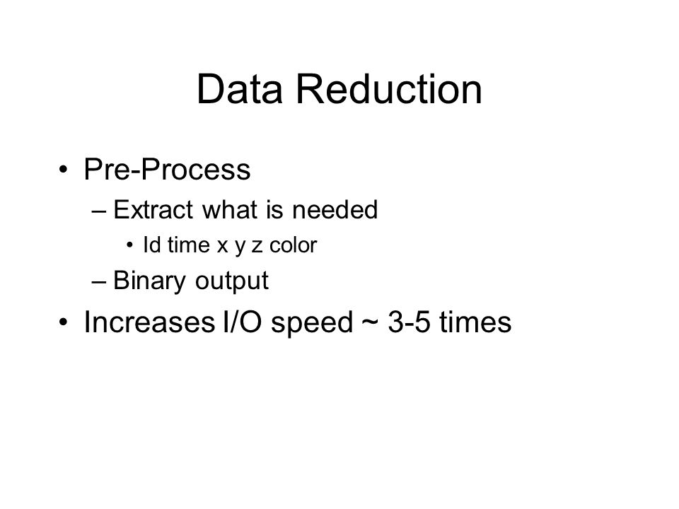 Data Reduction Pre-Process –Extract what is needed Id time x y z color –Binary output Increases I/O speed ~ 3-5 times