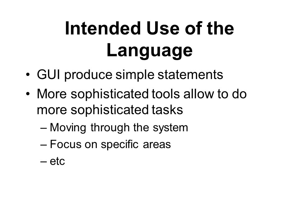 Intended Use of the Language GUI produce simple statements More sophisticated tools allow to do more sophisticated tasks –Moving through the system –F