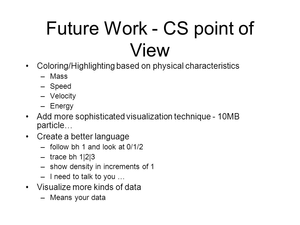 Future Work - CS point of View Coloring/Highlighting based on physical characteristics –Mass –Speed –Velocity –Energy Add more sophisticated visualiza