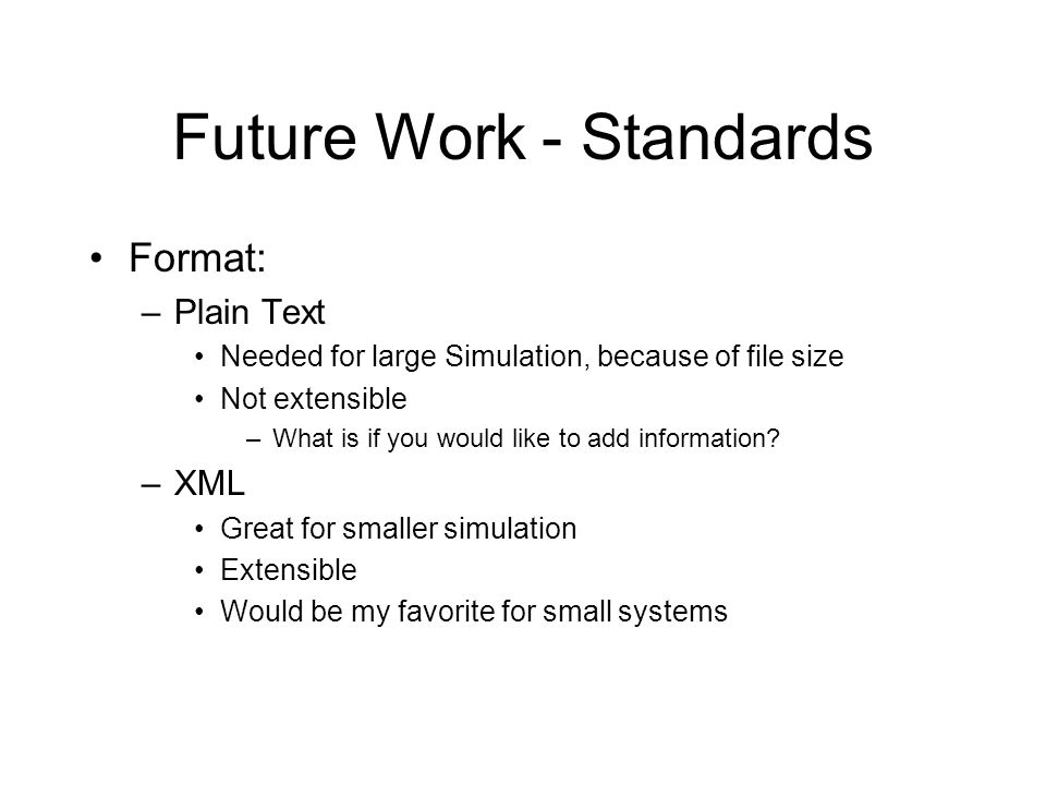 Future Work - Standards Format: –Plain Text Needed for large Simulation, because of file size Not extensible –What is if you would like to add informa