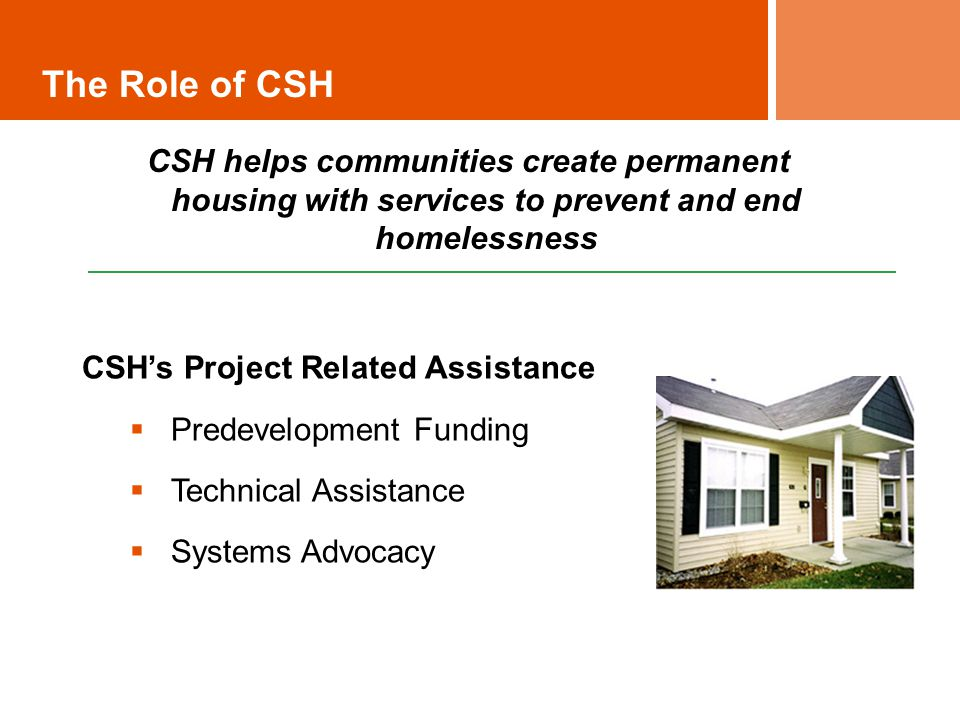 The Role of CSH CSH helps communities create permanent housing with services to prevent and end homelessness CSH's Project Related Assistance  Predevelopment Funding  Technical Assistance  Systems Advocacy